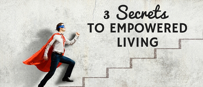 3 Secrets To Empowered Living Featured