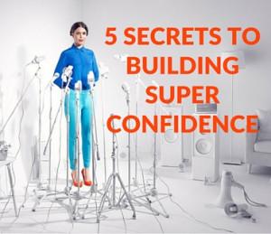 5 Secrets To Building Super Confidence Post