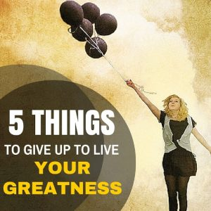 5 Things To Give Up To Live Your Greatness Post