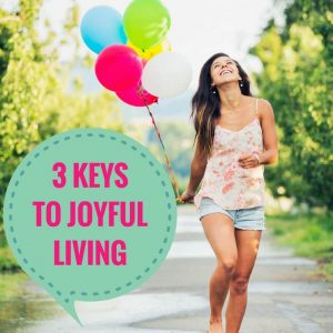 3 Keys To Joyful Living Post Image