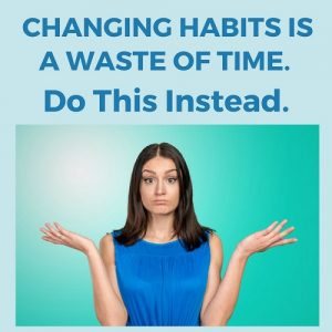 Changing Habits Is A Waste Of Time Do This Instead Post Image
