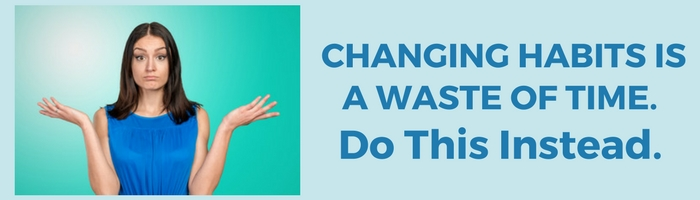 Changing Habits Is A Waste Of Time. Do This Instead Featured