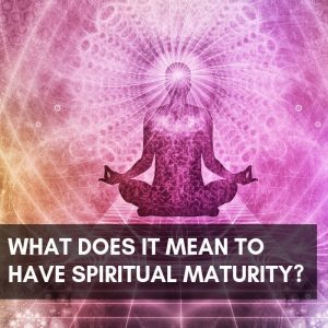 What Does It Mean To Have Spiritual Maturity Post image