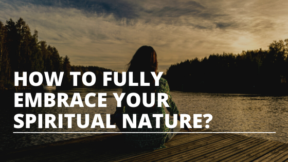 How to fully embrace your spiritual nature