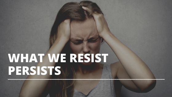 What We Resist Persists