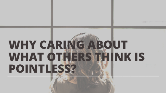 Why caring about what others think is pointless